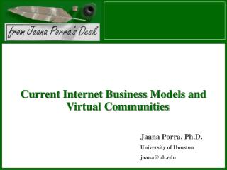 Current Internet Business Models and Virtual Communities Jaana Porra, Ph.D. University of Houston jaana@uh.edu