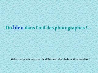 Du bleu dans l��il des photographes !...