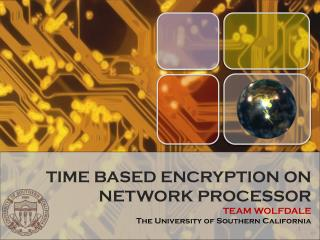 TIME BASED ENCRYPTION ON NETWORK PROCESSOR TEAM WOLFDALE The University of Southern California