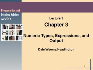 Lecture 5 Chapter 3 Numeric Types, Expressions, and Output Dale/Weems/Headington