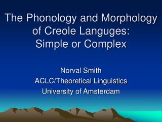 The Phonology and Morphology of Creole Languges:  Simple or Complex
