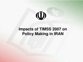 Impacts of TIMSS 2007 on Policy Making in IRAN