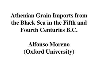 Athenian Grain Imports from the Black Sea in the Fifth and Fourth Centuries B.C.   Alfonso Moreno (Oxford University)