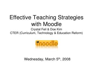 Effective Teaching Strategies with Moodle Crystal Feil & Doe Kim CTER (Curriculum, Technology & Education Reform)