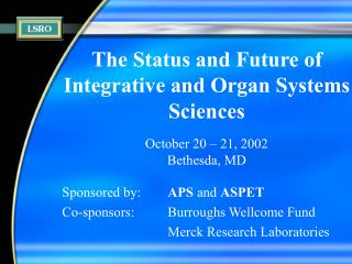 The Status and Future of  Integrative and Organ Systems Sciences October 20 – 21, 2002 Bethesda, MD