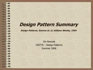 Design Pattern Summary Design Patterns, Gamma et. al, Addison Wesley, 1995
