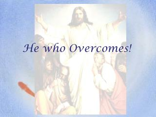 He who Overcomes!