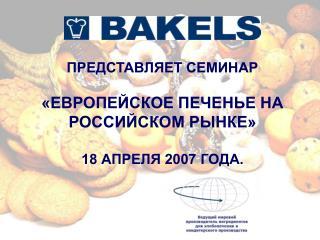 ПРЕДСТАВЛЯЕТ СЕМИНАР  «ЕВРОПЕЙСКОЕ ПЕЧЕНЬЕ НА РОССИЙСКОМ РЫНКЕ» 18 АПРЕЛЯ 2007 ГОДА.