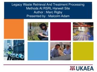 Legacy Waste Retrieval And Treatment Processing Methods At RSRL Harwell Site Author : Marc Rigby Presented by : Malcolm