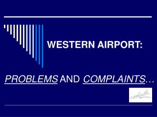 WESTERN AIRPORT: PROBLEMS  AND  COMPLAINTS …