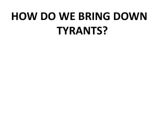 HOW DO WE BRING DOWN TYRANTS?