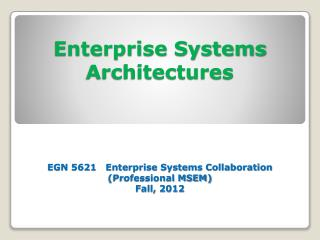 Enterprise Systems Architectures EGN 5621   Enterprise Systems Collaboration (Professional MSEM) Fall, 2012