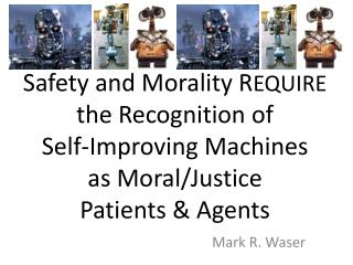 Safety and Morality R EQUIRE  the Recognition  of Self-Improving Machines as  Moral/Justice  Patients & Agents
