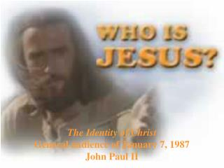 The Identity of Christ General audience of January 7, 1987 John Paul II