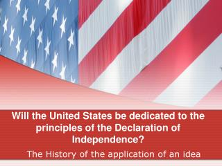 Will the United States be dedicated to the principles of the Declaration of Independence?