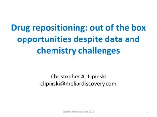 Drug repositioning: out of the box opportunities despite data and chemistry challenges Christopher A. Lipinski clipinsk