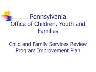 Pennsylvania Office of Children, Youth and Families  Child and Family Services Review Program Improvement Plan