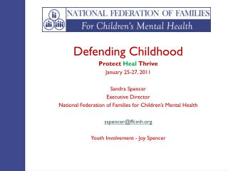 Defending Childhood Protect Heal Thrive January 25-27, 2011 Sandra Spencer Executive Director National Federation of Fa
