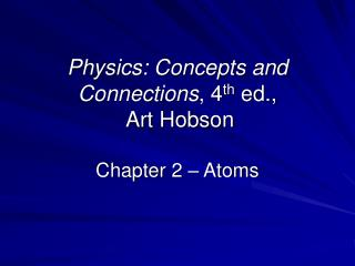 Physics: Concepts and Connections , 4 th  ed.,  Art Hobson Chapter 2 – Atoms