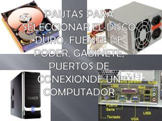 PAUTAS PARA SELECCIONAR EL DISCO DURO, FUENTE DE PODER, GABINETE, PUERTOS DE CONEXIONDE UN COMPUTADOR