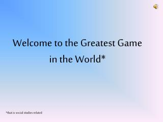 Welcome to the Greatest Game in the World*