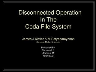 Disconnected Operation  In The Coda File System James J Kistler & M Satyanarayanan Carnegie Mellon University