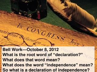 "Bell Work—October 8, 2012 What is the root word of ""declaration?"" What does that word mean? What does the word ""indepen"