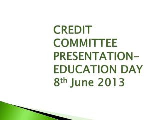 CREDIT COMMITTEE PRESENTATION- EDUCATION DAY 8 th  June 2013