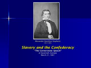 "Alexander Hamilton Stephens (1812-1883) Slavery and the Confederacy ""The Cornerstone Speech"" at Savannah, Georgia March"