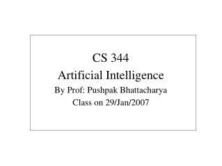 CS 344 Artificial Intelligence By Prof: Pushpak Bhattacharya Class on 29/Jan/2007