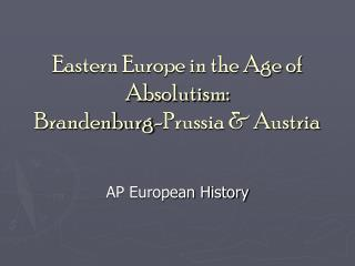 Eastern Europe in the Age of Absolutism: Brandenburg-Prussia & Austria