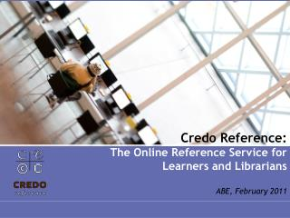 Credo Reference: The Online Reference Service for Learners and Librarians ABE, February 2011