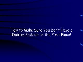 How to Make Sure You Don't Have a Debtor Problem in the First Place!