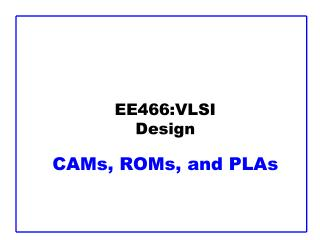 EE466:VLSI Design CAMs, ROMs, and PLAs