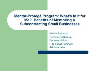 Mentor-Protégé Program: What's In it for Me?  Benefits of Mentoring & Subcontracting Small Businesses