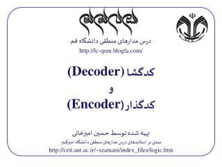 درس مدارهای منطقی دانشگاه قم http://lc-qom.blogfa.com / کدگشا  Decoder) ) و کدگذار ( Encoder ) تهیه شده توسط حسین امیرخ