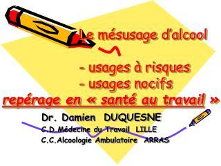 Dr. Damien  DUQUESNE C.D.Médecine du Travail  LILLE C.C.Alcoologie Ambulatoire  ARRAS