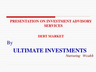 PRESENTATION ON INVESTMENT ADVISORY SERVICES DEBT MARKET By