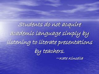 Students do not acquire academic language simply by  listening to literate presentations  by teachers.