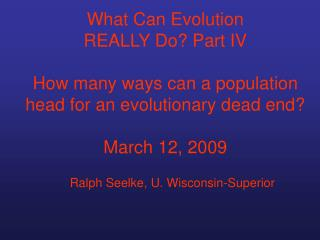 What Can Evolution  REALLY Do? Part IV How many ways can a population head for an evolutionary dead end? March 12, 2009