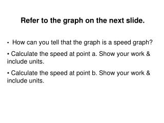 Refer to the graph on the next slide.  How can you tell that the graph is a speed graph?  Calculate the speed at point