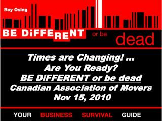 Times are Changing! … Are You Ready? BE DiFFERENT or be dead Canadian Association of Movers  Nov 15, 2010