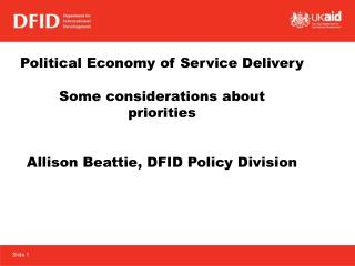 Political Economy of Service Delivery Some considerations about  priorities Allison Beattie, DFID Policy Division