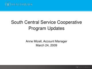 South Central Service Cooperative  Program Updates Anne Mizell, Account Manager March 24, 2009