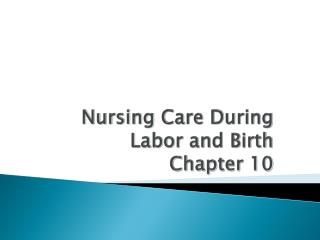 Nursing Care During Labor and Birth  Chapter 10