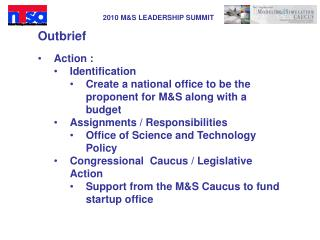 Outbrief Action : Identification Create a national office to be the proponent for M&S along with a budget Assignments /