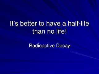 It's better to have a half-life than no life!