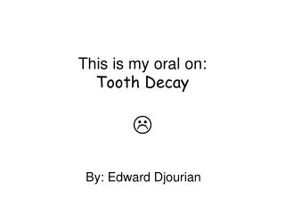 This is my oral on: Tooth Decay 