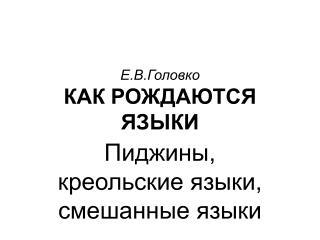 Е.В.Головко КАК РОЖДАЮТСЯ ЯЗЫКИ