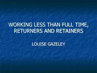 WORKING LESS THAN FULL TIME, RETURNERS AND RETAINERS